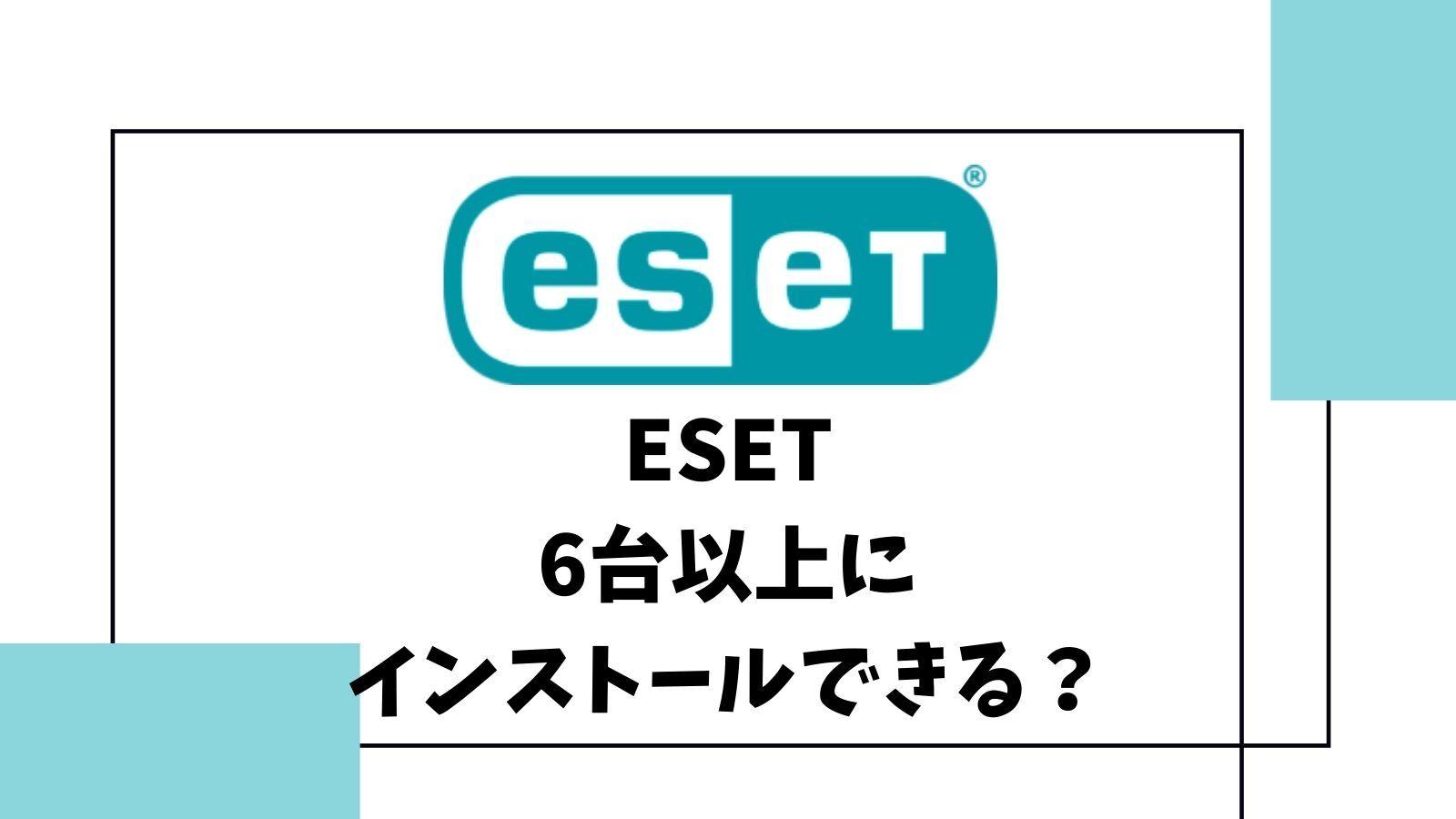 「ESET」5台版は6台以上にインストールできる?対策方法3選