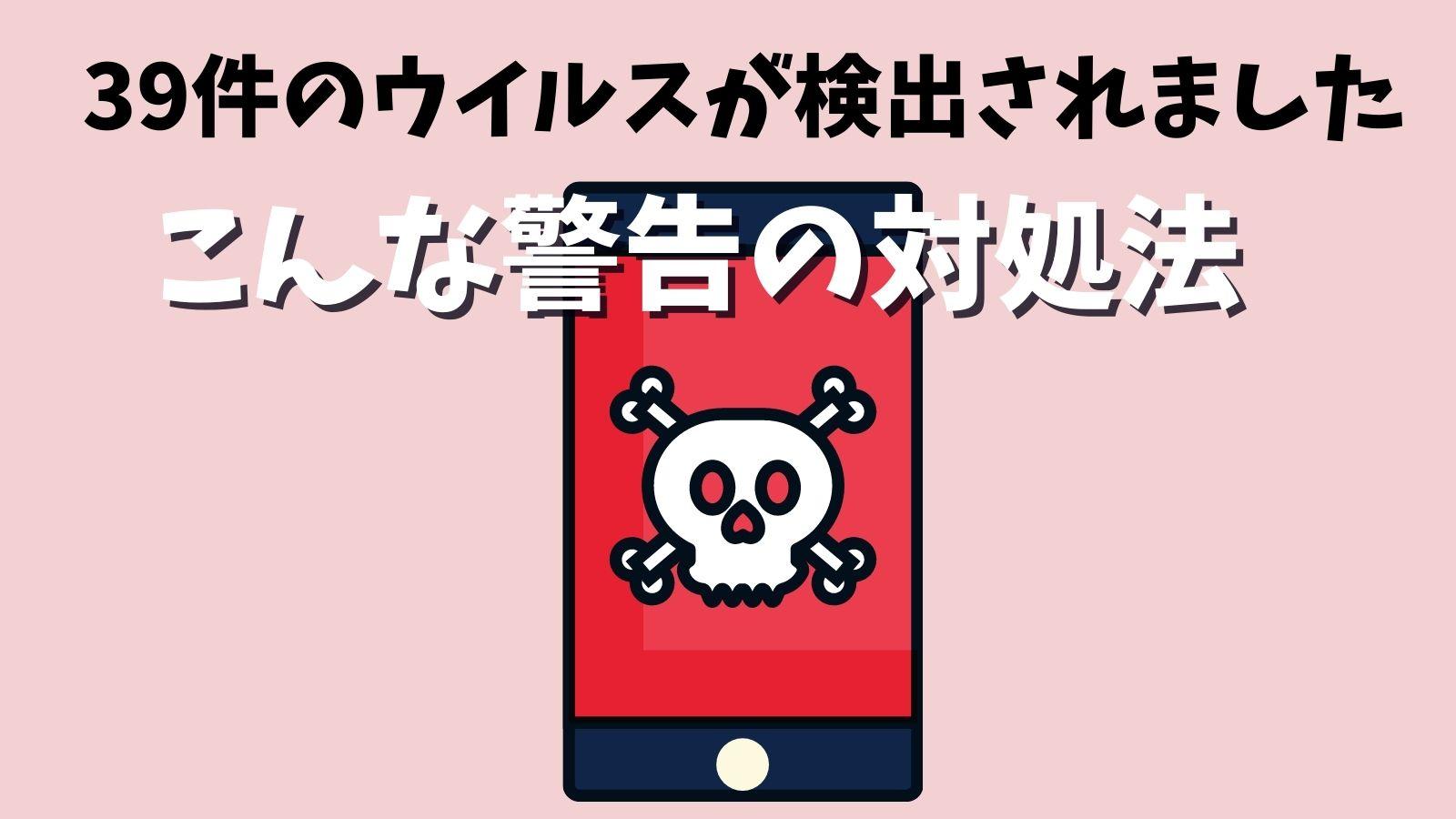 「39件のウイルスが検出されました」が出た時の対策【iPhone使用中に出た】