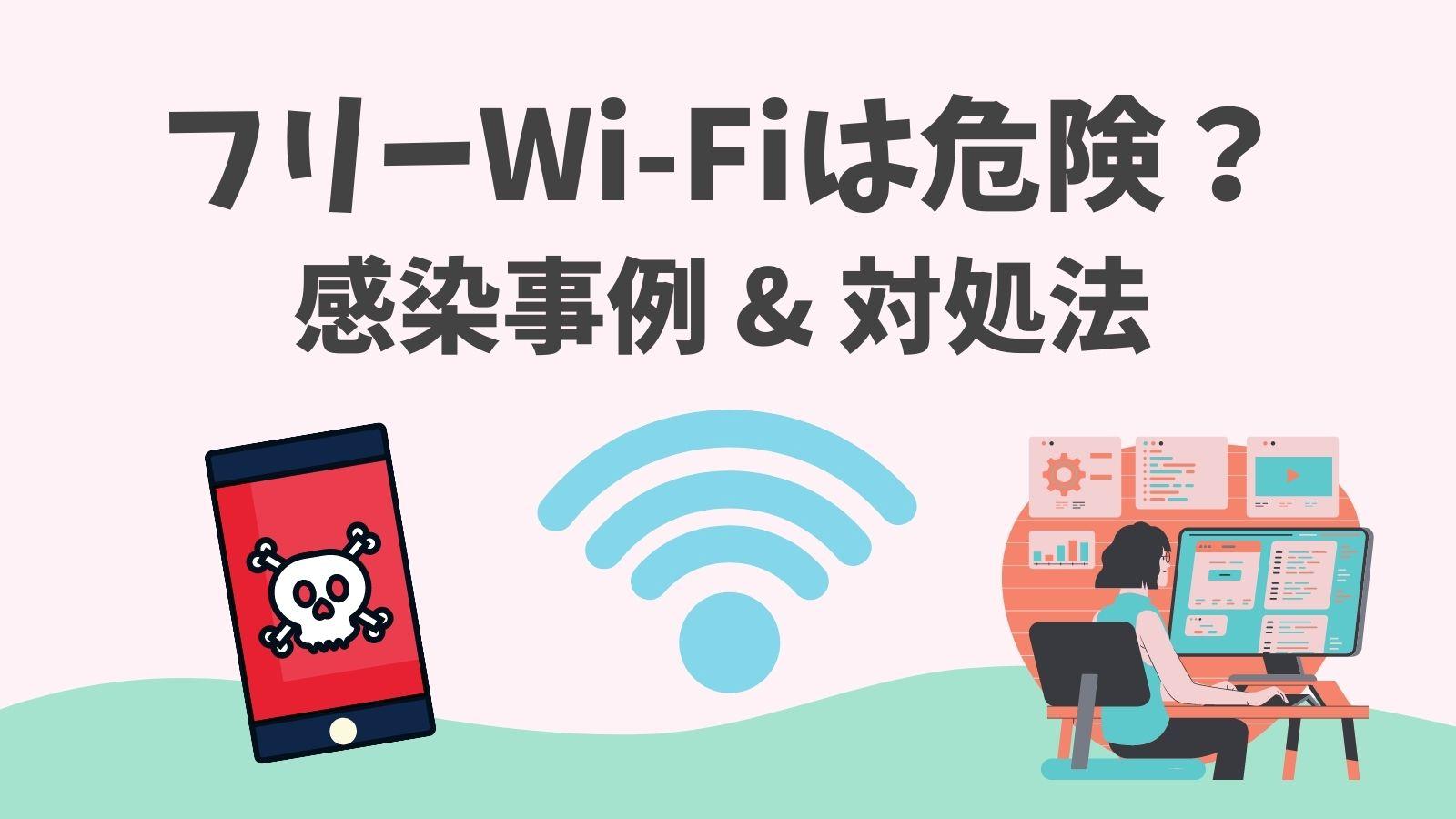 フリーwifiは危険? Wi-Fi経由でウイルス被害に遭う事例を徹底解説